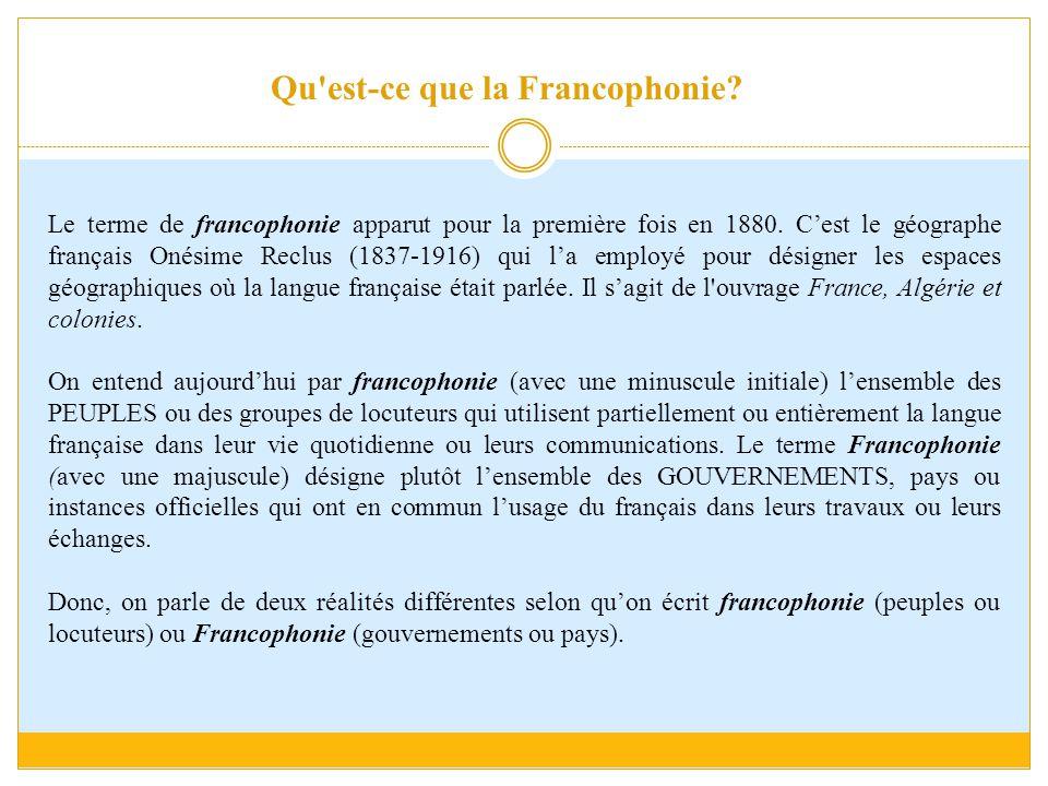 Le terme de francophonie apparut pour la première fois en 1880. C'est le géographe français Onésime Reclus (1837-1916) qui l'a employé pour désigner l