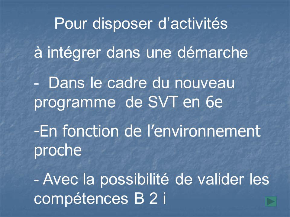 Pour disposer d'activités à intégrer dans une démarche - Dans le cadre du nouveau programme de SVT en 6e -En fonction de l'environnement proche - Avec la possibilité de valider les compétences B 2 i