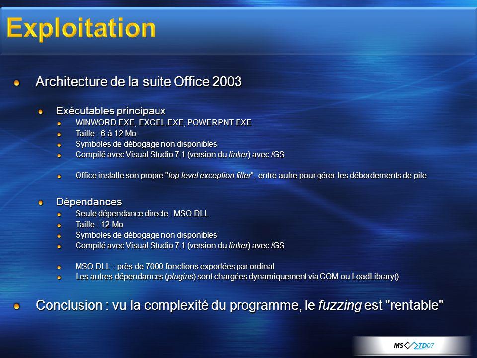 Architecture de la suite Office 2003 Exécutables principaux WINWORD.EXE, EXCEL.EXE, POWERPNT.EXE Taille : 6 à 12 Mo Symboles de débogage non disponibles Compilé avec Visual Studio 7.1 (version du linker) avec /GS Office installe son propre top level exception filter , entre autre pour gérer les débordements de pile Dépendances Seule dépendance directe : MSO.DLL Taille : 12 Mo Symboles de débogage non disponibles Compilé avec Visual Studio 7.1 (version du linker) avec /GS MSO.DLL : près de 7000 fonctions exportées par ordinal Les autres dépendances (plugins) sont chargées dynamiquement via COM ou LoadLibrary() Conclusion : vu la complexité du programme, le fuzzing est rentable