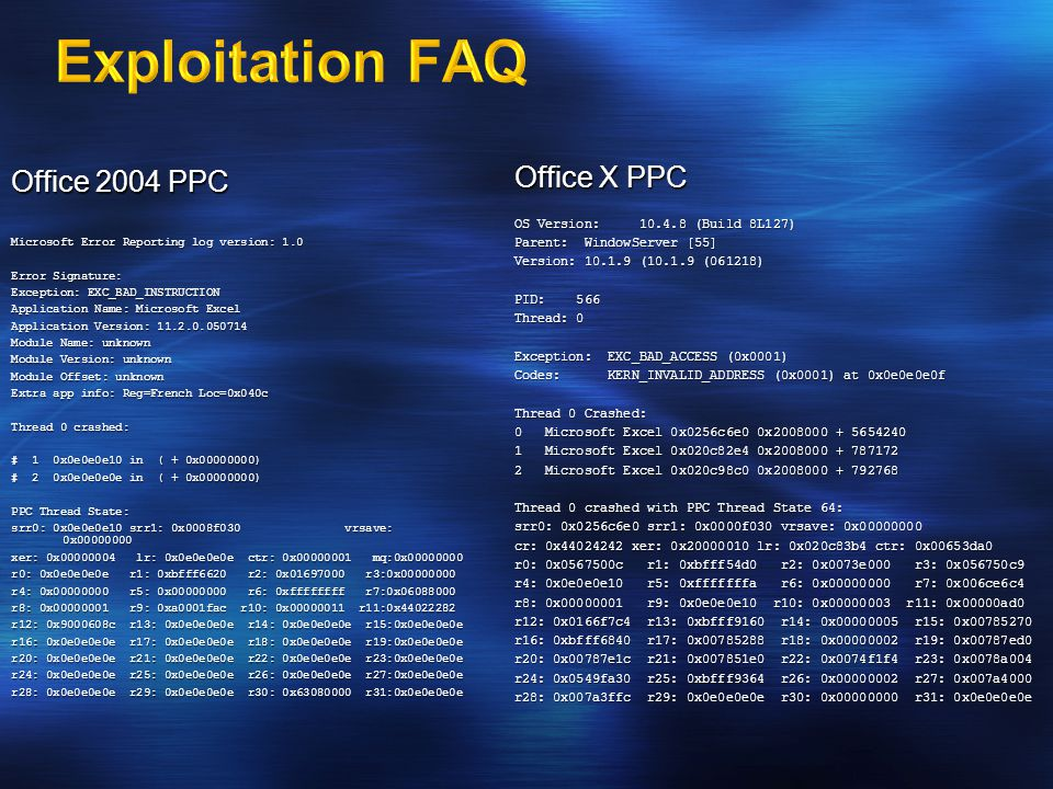 Office 2004 PPC Microsoft Error Reporting log version: 1.0 Error Signature: Exception: EXC_BAD_INSTRUCTION Application Name: Microsoft Excel Application Version: 11.2.0.050714 Module Name: unknown Module Version: unknown Module Offset: unknown Extra app info: Reg=French Loc=0x040c Thread 0 crashed: # 1 0x0e0e0e10 in ( + 0x00000000) # 2 0x0e0e0e0e in ( + 0x00000000) PPC Thread State: srr0: 0x0e0e0e10 srr1: 0x0008f030 vrsave: 0x00000000 xer: 0x00000004 lr: 0x0e0e0e0e ctr: 0x00000001 mq:0x00000000 r0: 0x0e0e0e0e r1: 0xbfff6620 r2: 0x01697000 r3:0x00000000 r4: 0x00000000 r5: 0x00000000 r6: 0xffffffff r7:0x06088000 r8: 0x00000001 r9: 0xa0001fac r10: 0x00000011 r11:0x44022282 r12: 0x9000608c r13: 0x0e0e0e0e r14: 0x0e0e0e0e r15:0x0e0e0e0e r16: 0x0e0e0e0e r17: 0x0e0e0e0e r18: 0x0e0e0e0e r19:0x0e0e0e0e r20: 0x0e0e0e0e r21: 0x0e0e0e0e r22: 0x0e0e0e0e r23:0x0e0e0e0e r24: 0x0e0e0e0e r25: 0x0e0e0e0e r26: 0x0e0e0e0e r27:0x0e0e0e0e r28: 0x0e0e0e0e r29: 0x0e0e0e0e r30: 0x63080000 r31:0x0e0e0e0e Office X PPC OS Version: 10.4.8 (Build 8L127) Parent: WindowServer [55] Version: 10.1.9 (10.1.9 (061218) PID: 566 Thread: 0 Exception: EXC_BAD_ACCESS (0x0001) Codes: KERN_INVALID_ADDRESS (0x0001) at 0x0e0e0e0f Thread 0 Crashed: 0 Microsoft Excel 0x0256c6e0 0x2008000 + 5654240 1 Microsoft Excel 0x020c82e4 0x2008000 + 787172 2 Microsoft Excel 0x020c98c0 0x2008000 + 792768 2 Microsoft Excel 0x020c98c0 0x2008000 + 792768 Thread 0 crashed with PPC Thread State 64: srr0: 0x0256c6e0 srr1: 0x0000f030 vrsave: 0x00000000 cr: 0x44024242 xer: 0x20000010 lr: 0x020c83b4 ctr: 0x00653da0 r0: 0x0567500c r1: 0xbfff54d0 r2: 0x0073e000 r3: 0x056750c9 r4: 0x0e0e0e10 r5: 0xfffffffa r6: 0x00000000 r7: 0x006ce6c4 r8: 0x00000001 r9: 0x0e0e0e10 r10: 0x00000003 r11: 0x00000ad0 r12: 0x0166f7c4 r13: 0xbfff9160 r14: 0x00000005 r15: 0x00785270 r16: 0xbfff6840 r17: 0x00785288 r18: 0x00000002 r19: 0x00787ed0 r20: 0x00787e1c r21: 0x007851e0 r22: 0x0074f1f4 r23: 0x0078a004 r24: 0x0549fa30 r25: 0xbfff9364 r26: 0x00000002 r27: 0x007a4000 r28: 0x007a3ffc r29: 0x0e0e0e0e r30: 0x00000000 r31: 0x0e0e0e0e