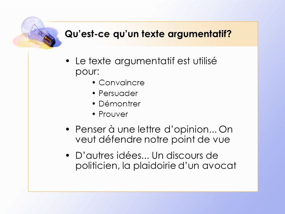 Qu'est-ce qu'un texte argumentatif? Le texte argumentatif est utilisé pour: Convaincre Persuader Démontrer Prouver Penser à une lettre d'opinion... On