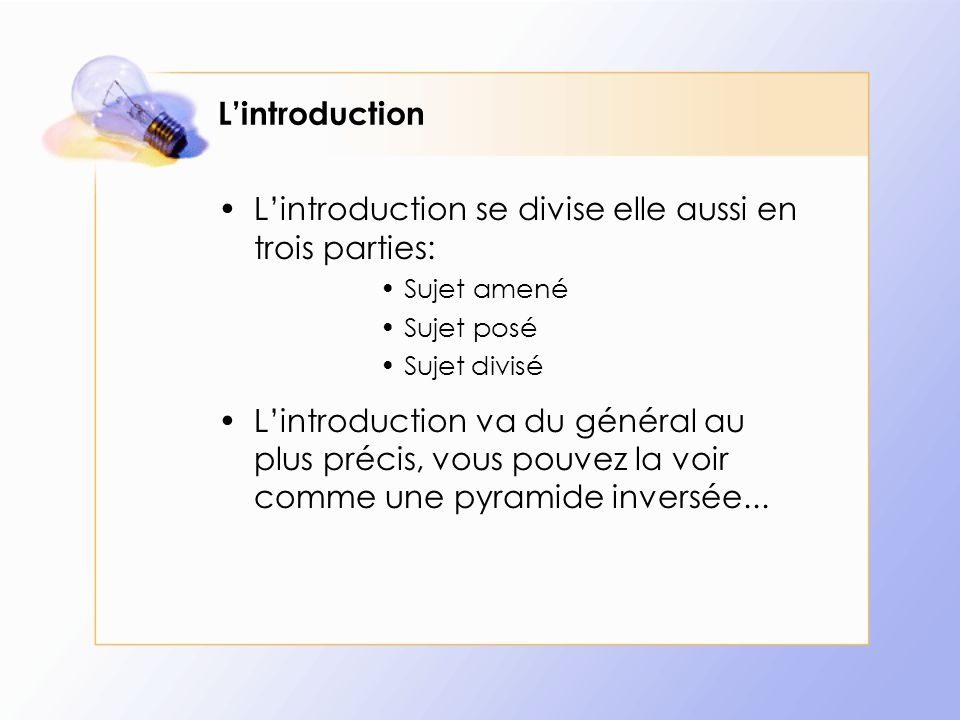L'introduction L'introduction se divise elle aussi en trois parties: Sujet amené Sujet posé Sujet divisé L'introduction va du général au plus précis,