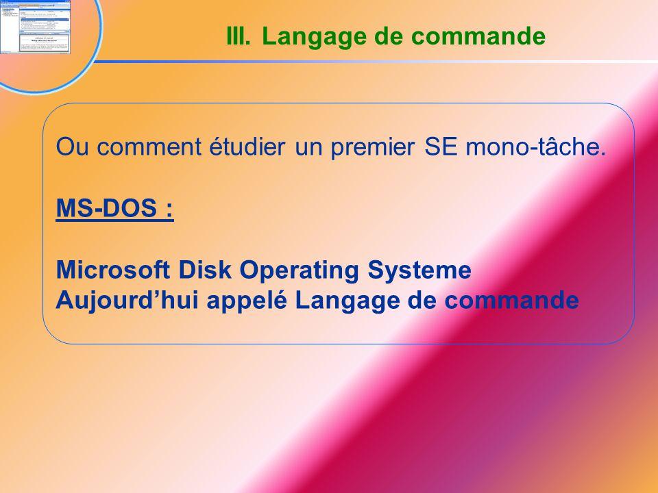 Ou comment étudier un premier SE mono-tâche. MS-DOS : Microsoft Disk Operating Systeme Aujourd'hui appelé Langage de commande III. Langage de commande