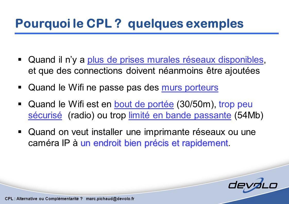 CPL : Alternative ou Complémentarité ? marc.pichaud@devolo.fr Avantages du CPL Utilise le courant présent partout, ne s'arrête pas aux murs porteurs o