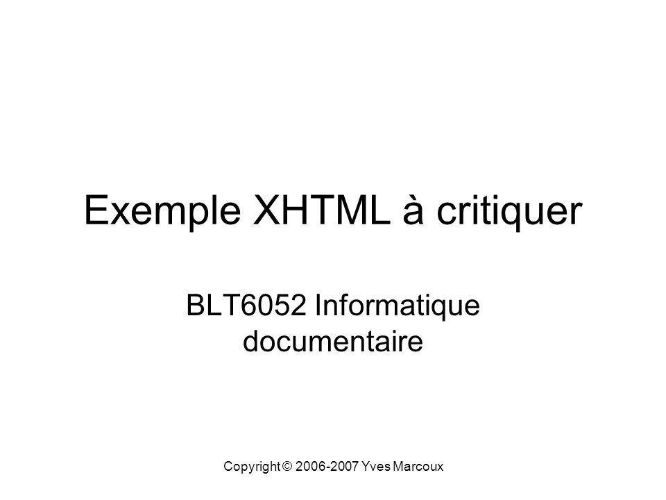 Copyright © 2006-2007 Yves Marcoux Exemple XHTML à critiquer BLT6052 Informatique documentaire