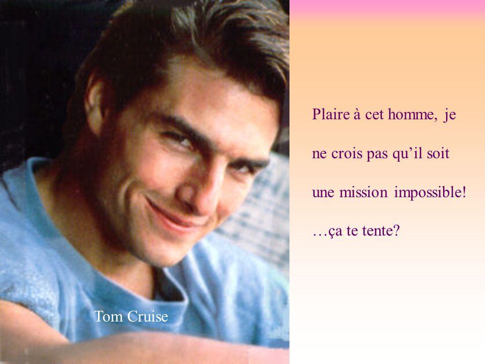 Plaire à cet homme, je ne crois pas qu'il soit une mission impossible! …ça te tente Tom Cruise