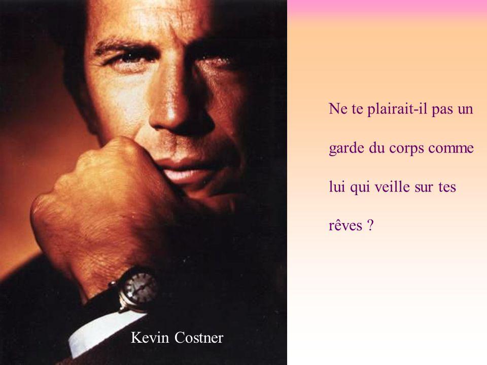 Ne te plairait-il pas un garde du corps comme lui qui veille sur tes rêves Kevin Costner