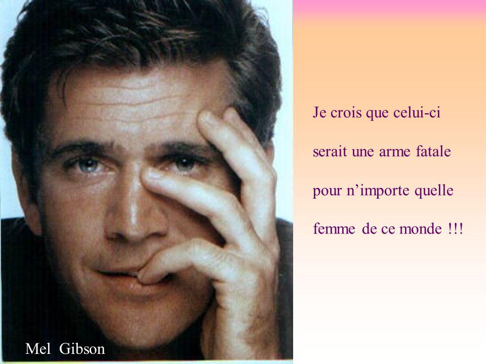 Je crois que celui-ci serait une arme fatale pour n'importe quelle femme de ce monde !!! Mel Gibson