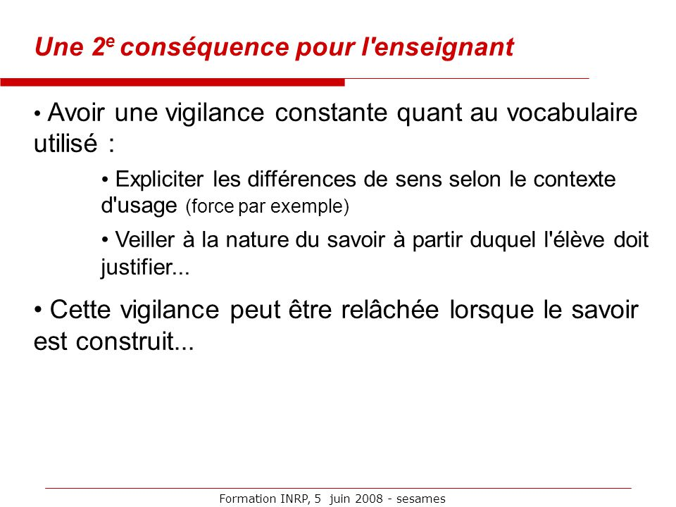 Formation INRP, 5 juin 2008 - sesames Une 2 e conséquence pour l'enseignant Avoir une vigilance constante quant au vocabulaire utilisé : Expliciter le