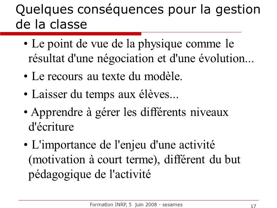 Formation INRP, 5 juin 2008 - sesames 17 Quelques conséquences pour la gestion de la classe Le point de vue de la physique comme le résultat d'une nég