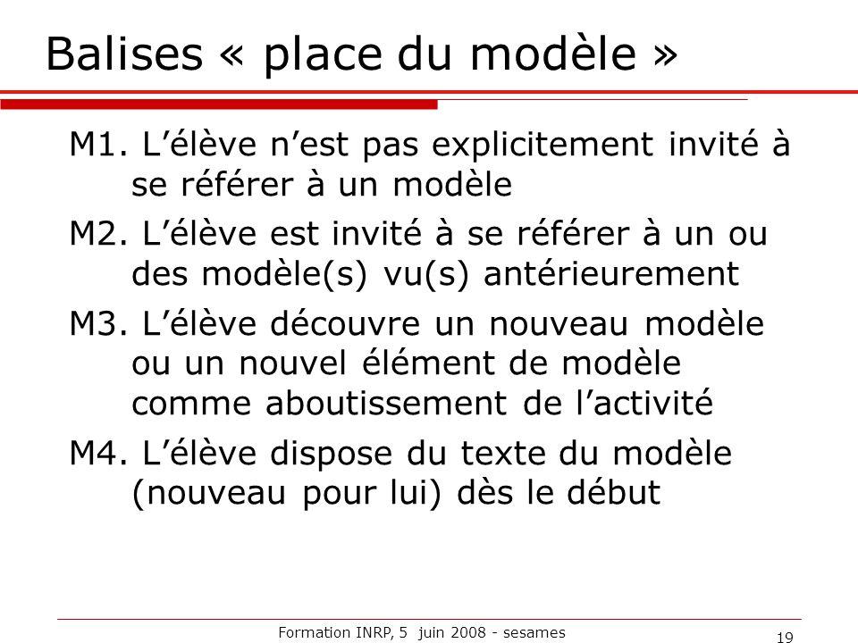 Formation INRP, 5 juin 2008 - sesames 19 Balises « place du modèle » M1. L'élève n'est pas explicitement invité à se référer à un modèle M2. L'élève e