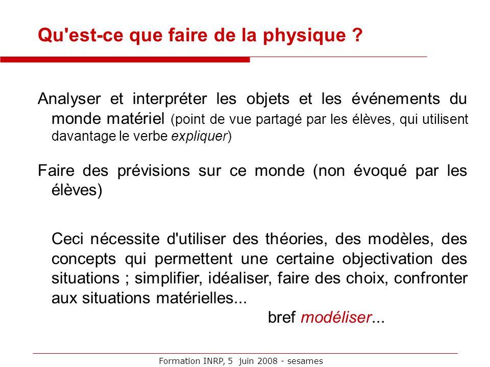 Formation INRP, 5 juin 2008 - sesames Qu'est-ce que faire de la physique ? Analyser et interpréter les objets et les événements du monde matériel (poi