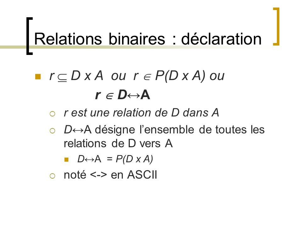 Relations binaires : déclaration r  D x A ou r  P(D x A) ou r  D↔A  r est une relation de D dans A  D↔A désigne l'ensemble de toutes les relation