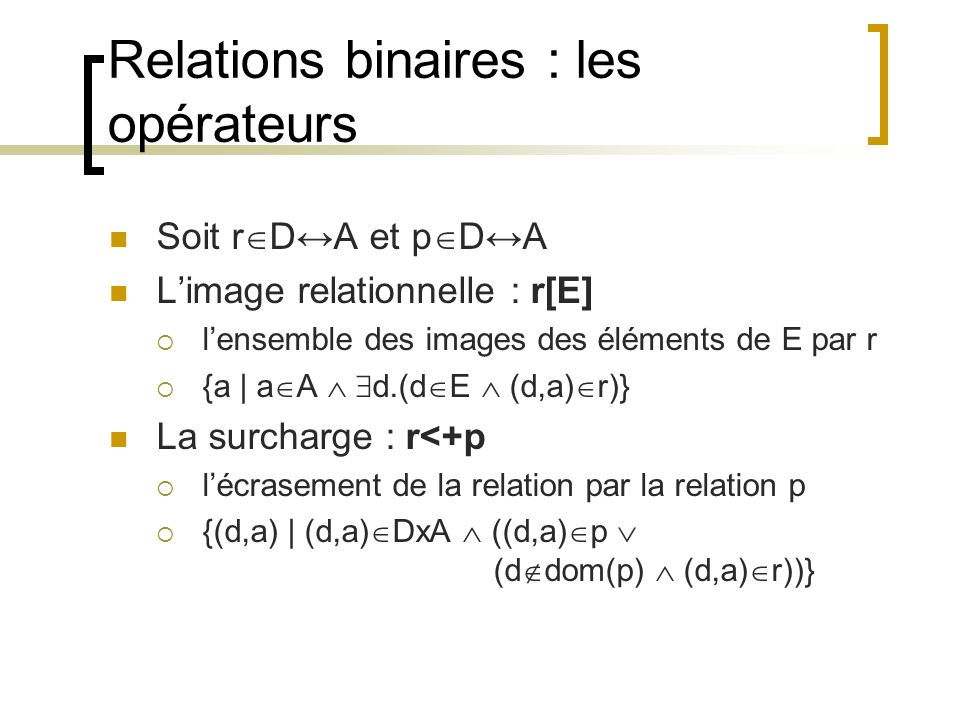 Relations binaires : les opérateurs Soit r  D↔A et p  D↔A L'image relationnelle : r[E]  l'ensemble des images des éléments de E par r  {a | a  A   d.(d  E  (d,a)  r)} La surcharge : r<+p  l'écrasement de la relation par la relation p  {(d,a) | (d,a)  DxA  ((d,a)  p  (d  dom(p)  (d,a)  r))}