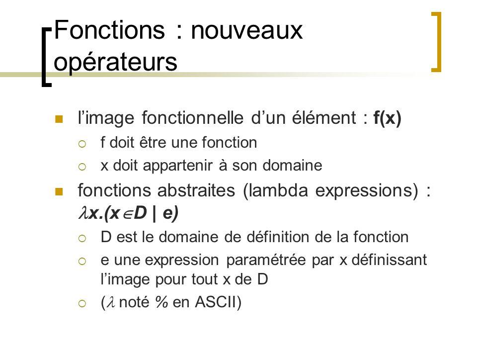 Fonctions : nouveaux opérateurs l'image fonctionnelle d'un élément : f(x)  f doit être une fonction  x doit appartenir à son domaine fonctions abstraites (lambda expressions) : x.(x  D | e)  D est le domaine de définition de la fonction  e une expression paramétrée par x définissant l'image pour tout x de D  ( noté % en ASCII)