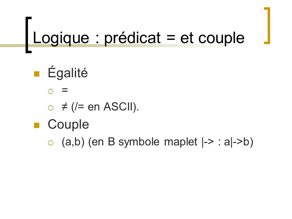 Logique : prédicat = et couple Égalité  =  ≠ (/= en ASCII). Couple  (a,b) (en B symbole maplet |-> : a|->b)