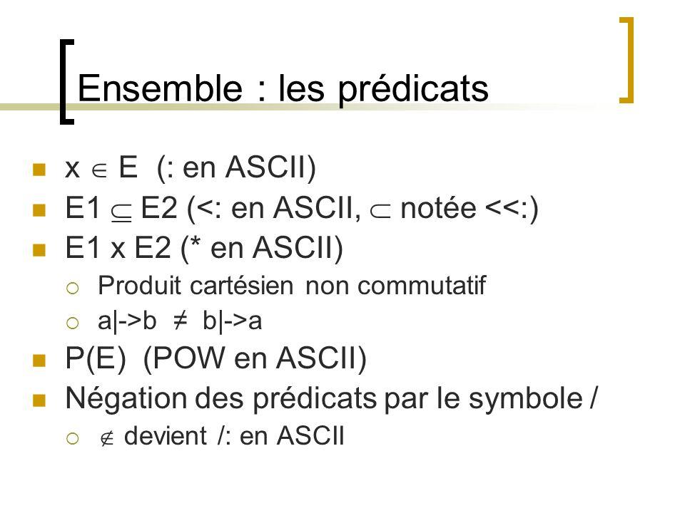 Ensemble : les prédicats x  E (: en ASCII) E1  E2 (<: en ASCII,  notée <<:) E1 x E2 (* en ASCII)  Produit cartésien non commutatif  a|->b ≠ b|->a P(E) (POW en ASCII) Négation des prédicats par le symbole /   devient /: en ASCII