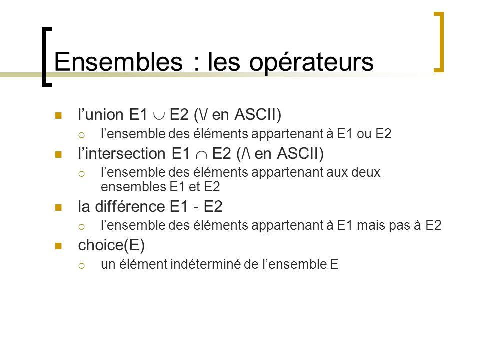 Ensembles : les opérateurs l'union E1  E2 (\/ en ASCII)  l'ensemble des éléments appartenant à E1 ou E2 l'intersection E1  E2 (/\ en ASCII)  l'ensemble des éléments appartenant aux deux ensembles E1 et E2 la différence E1 - E2  l'ensemble des éléments appartenant à E1 mais pas à E2 choice(E)  un élément indéterminé de l'ensemble E