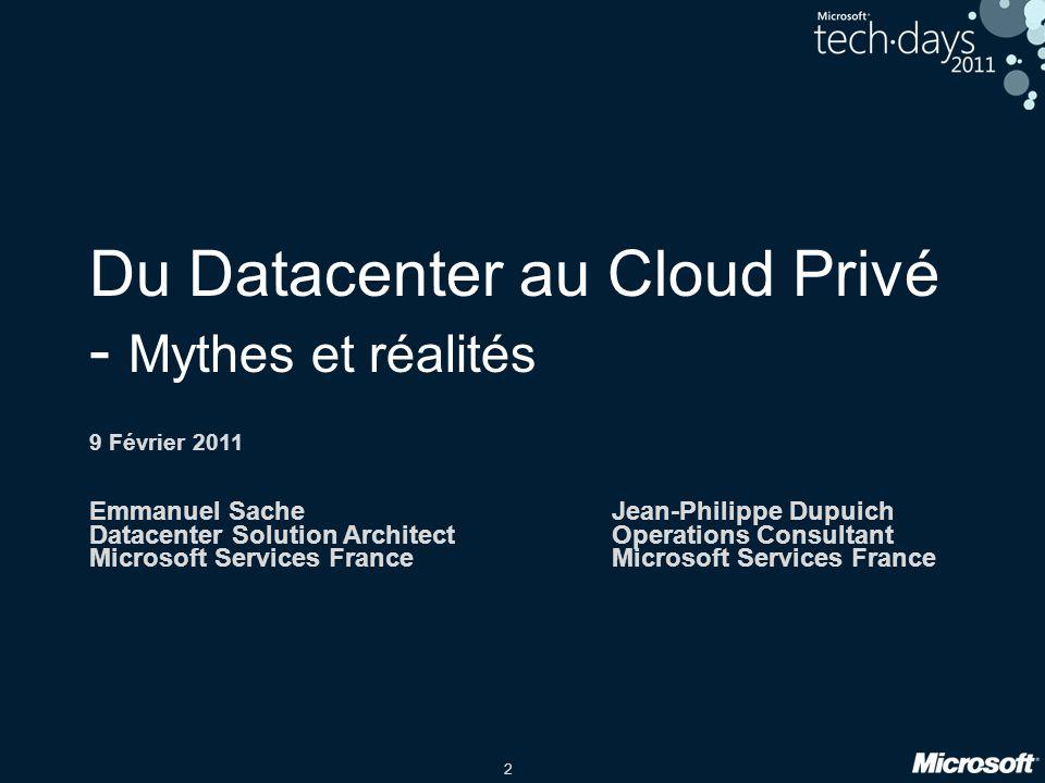 2 Du Datacenter au Cloud Privé - Mythes et réalités 9 Février 2011 Emmanuel SacheJean-Philippe Dupuich Datacenter Solution ArchitectOperations Consultant Microsoft Services FranceMicrosoft Services France