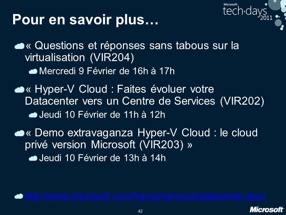 42 Pour en savoir plus… « Questions et réponses sans tabous sur la virtualisation (VIR204) Mercredi 9 Février de 16h à 17h « Hyper-V Cloud : Faites évoluer votre Datacenter vers un Centre de Services (VIR202) Jeudi 10 Février de 11h à 12h « Demo extravaganza Hyper-V Cloud : le cloud privé version Microsoft (VIR203) » Jeudi 10 Février de 13h à 14h http://www.microsoft.com/france/services/datacenter.aspx