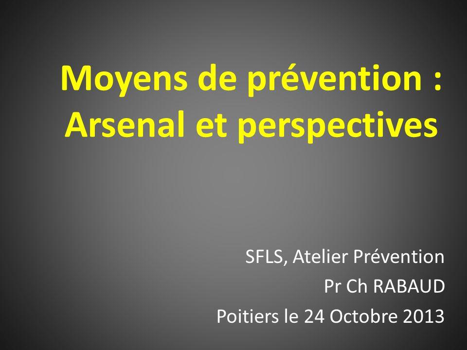 Moyens de prévention : Arsenal et perspectives SFLS, Atelier Prévention Pr Ch RABAUD Poitiers le 24 Octobre 2013