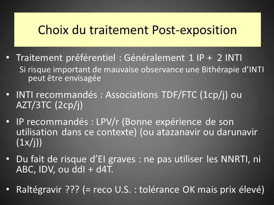 Choix du traitement Post-exposition Traitement préférentiel : Généralement 1 IP + 2 INTI Si risque important de mauvaise observance une Bithérapie d'INTI peut être envisagée INTI recommandés : Associations TDF/FTC (1cp/j) ou AZT/3TC (2cp/j) IP recommandés : LPV/r (Bonne expérience de son utilisation dans ce contexte) (ou atazanavir ou darunavir (1x/j)) Du fait de risque d'EI graves : ne pas utiliser les NNRTI, ni ABC, IDV, ou ddI + d4T.