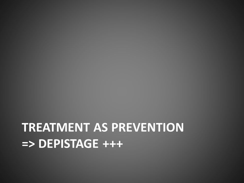 TREATMENT AS PREVENTION => DEPISTAGE +++