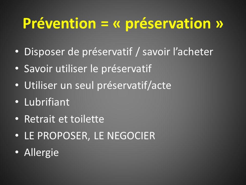 Prévention = « préservation » Disposer de préservatif / savoir l'acheter Savoir utiliser le préservatif Utiliser un seul préservatif/acte Lubrifiant Retrait et toilette LE PROPOSER, LE NEGOCIER Allergie