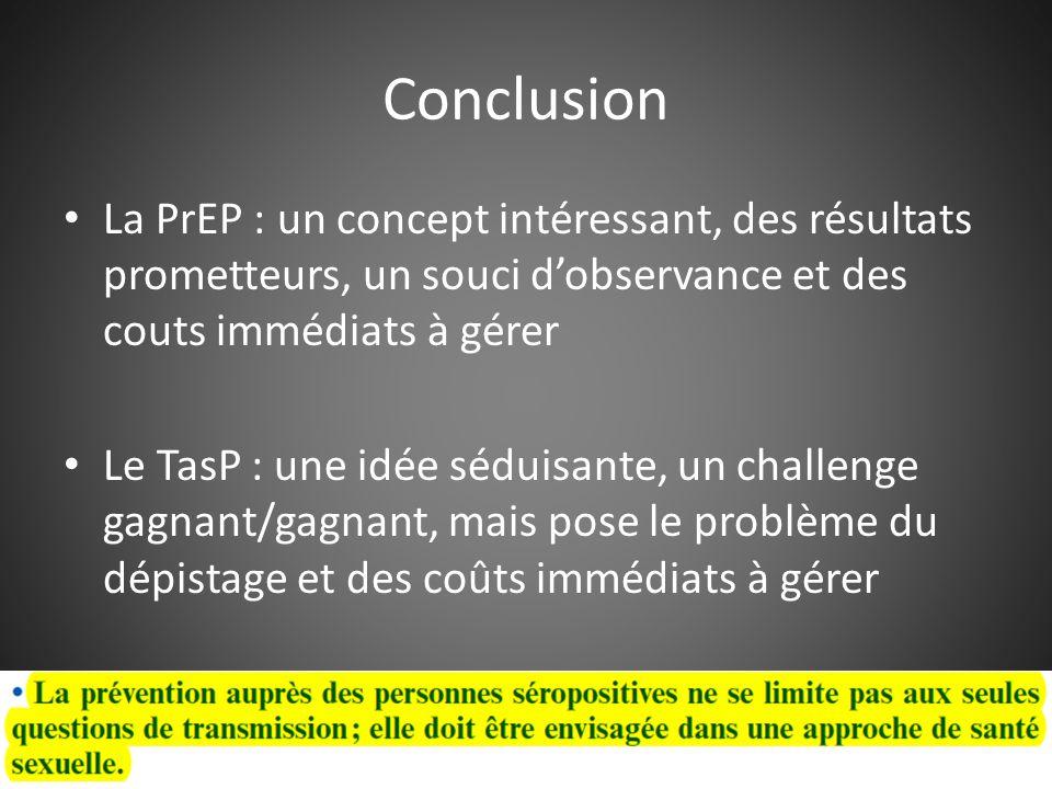 Conclusion La PrEP : un concept intéressant, des résultats prometteurs, un souci d'observance et des couts immédiats à gérer Le TasP : une idée séduisante, un challenge gagnant/gagnant, mais pose le problème du dépistage et des coûts immédiats à gérer