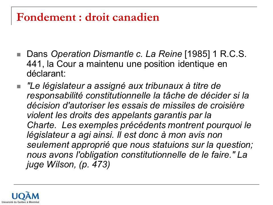 Fondement : droit canadien Dans Operation Dismantle c. La Reine [1985] 1 R.C.S. 441, la Cour a maintenu une position identique en déclarant: