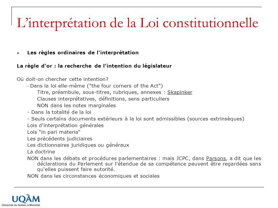 L'interprétation de la Loi constitutionnelle Les règles particulières de l interprétation constitutionnelle Les règles ordinaires d interprétation des lois s appliquent à l interprétation des lois constitutionnelles, mais des règles particulières sont venues soit déroger soit ajouter aux règles ordinaires.