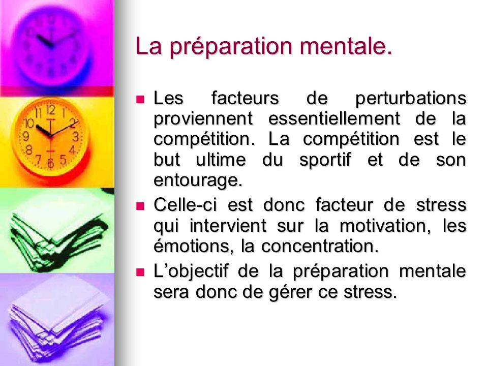 La préparation mentale. Les facteurs de perturbations proviennent essentiellement de la compétition. La compétition est le but ultime du sportif et de