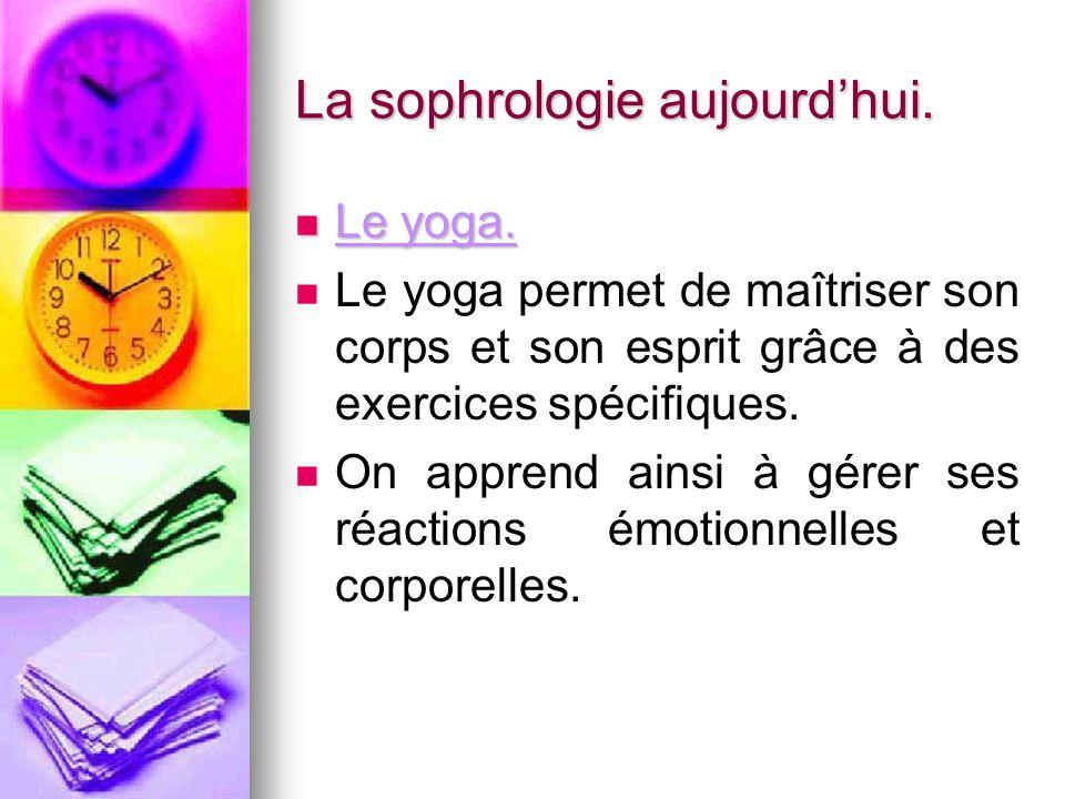 La sophrologie aujourd'hui. Le yoga. Le yoga. Le yoga permet de maîtriser son corps et son esprit grâce à des exercices spécifiques. On apprend ainsi