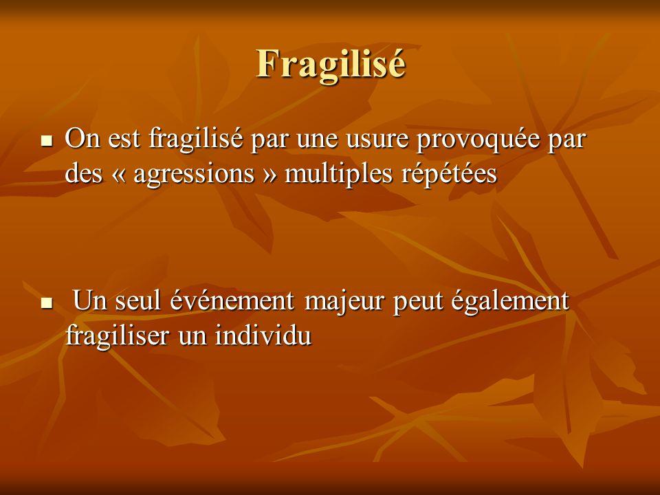 Fragilisé On est fragilisé par une usure provoquée par des « agressions » multiples répétées On est fragilisé par une usure provoquée par des « agress