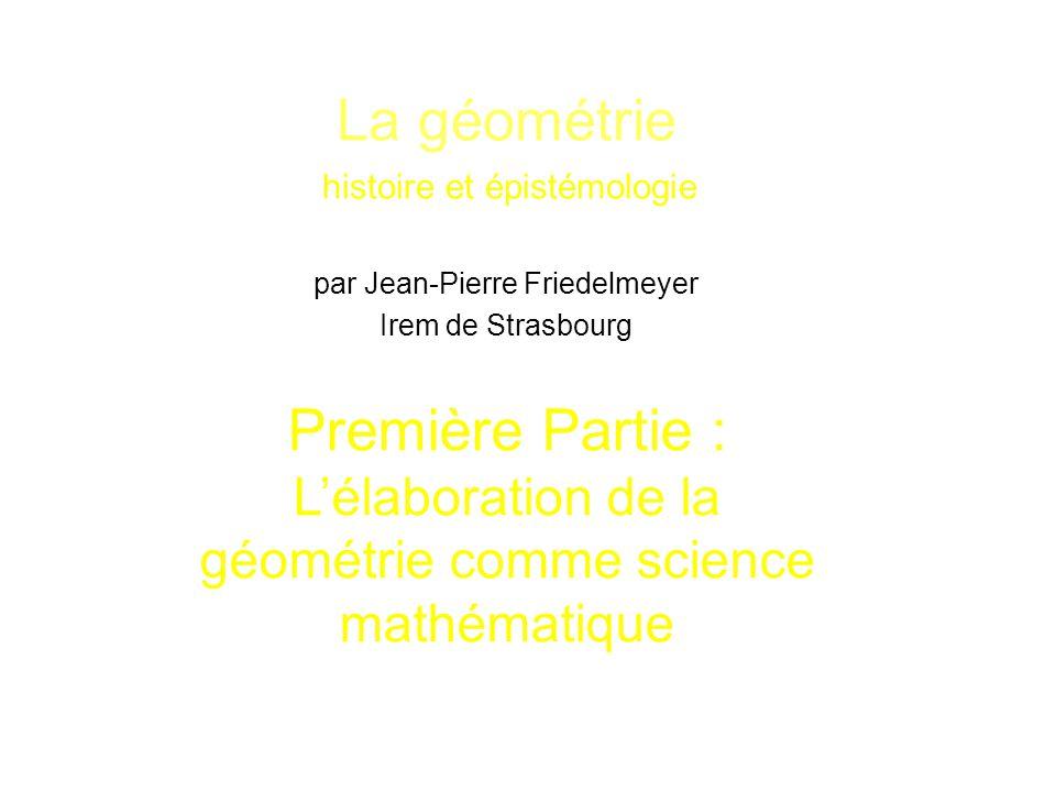 La géométrie histoire et épistémologie par Jean-Pierre Friedelmeyer Irem de Strasbourg Première Partie : L'élaboration de la géométrie comme science m