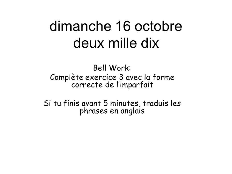 dimanche 16 octobre deux mille dix Bell Work: Complète exercice 3 avec la forme correcte de l'imparfait Si tu finis avant 5 minutes, traduis les phras