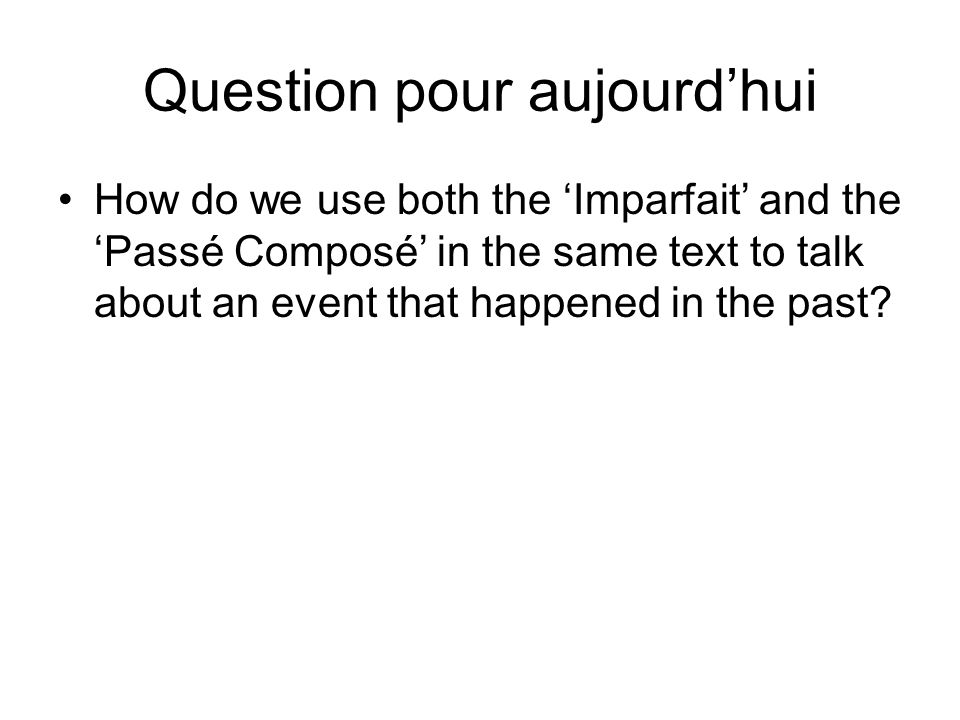 Question pour aujourd'hui How do we use both the 'Imparfait' and the 'Passé Composé' in the same text to talk about an event that happened in the past