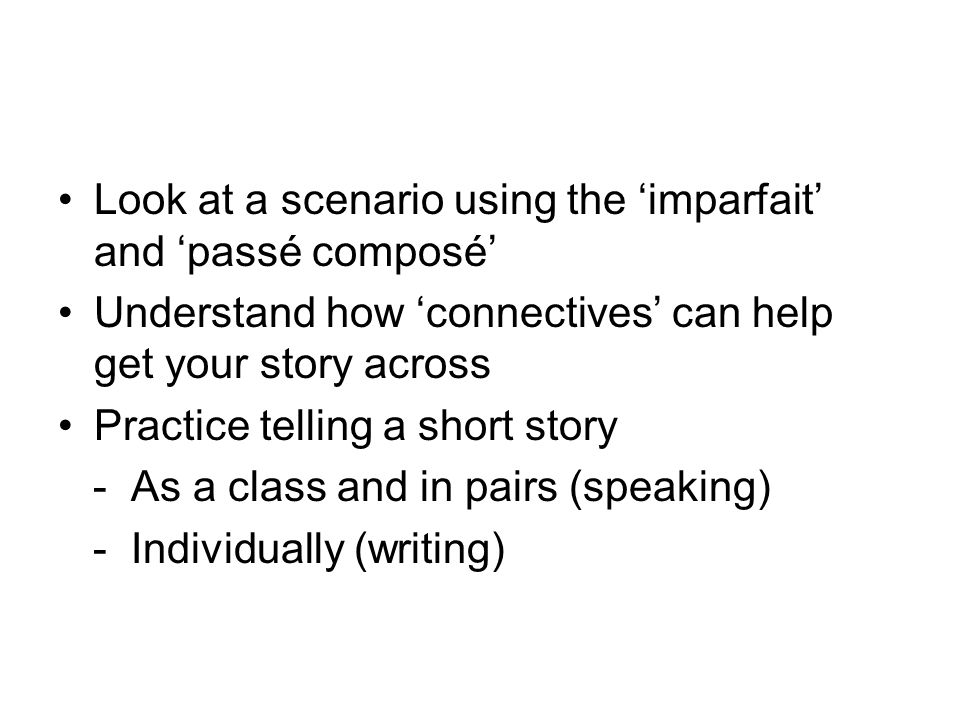 Look at a scenario using the 'imparfait' and 'passé composé' Understand how 'connectives' can help get your story across Practice telling a short story - As a class and in pairs (speaking) - Individually (writing)