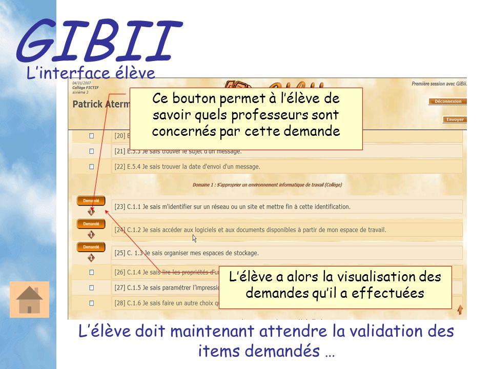 GIBII L'interface élève L'élève a alors la visualisation des demandes qu'il a effectuées L'élève doit maintenant attendre la validation des items demandés … Ce bouton permet à l'élève de savoir quels professeurs sont concernés par cette demande