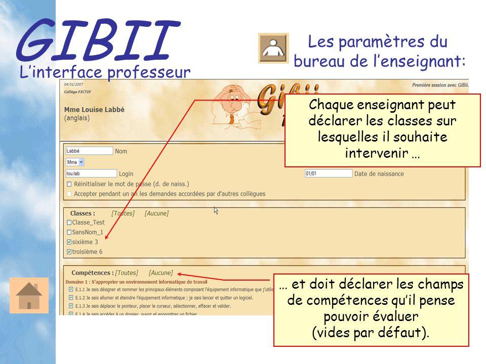 GIBII L'interface professeur Les paramètres du bureau de l'enseignant: Chaque enseignant peut déclarer les classes sur lesquelles il souhaite intervenir … … et doit déclarer les champs de compétences qu'il pense pouvoir évaluer (vides par défaut).