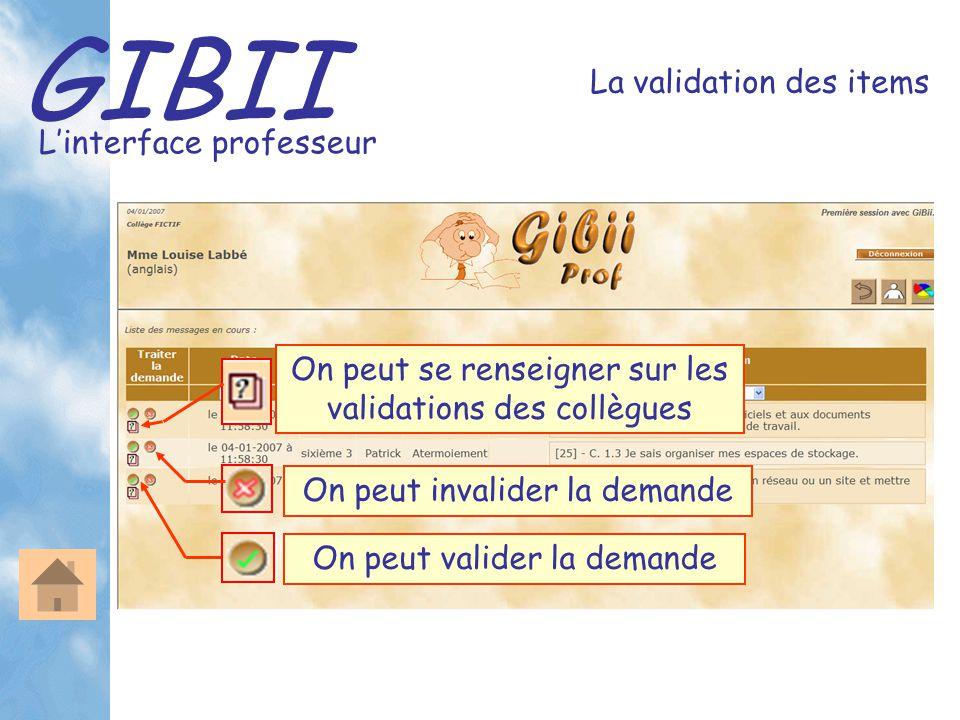 GIBII L'interface professeur La validation des items On peut valider la demande On peut invalider la demande On peut se renseigner sur les validations des collègues