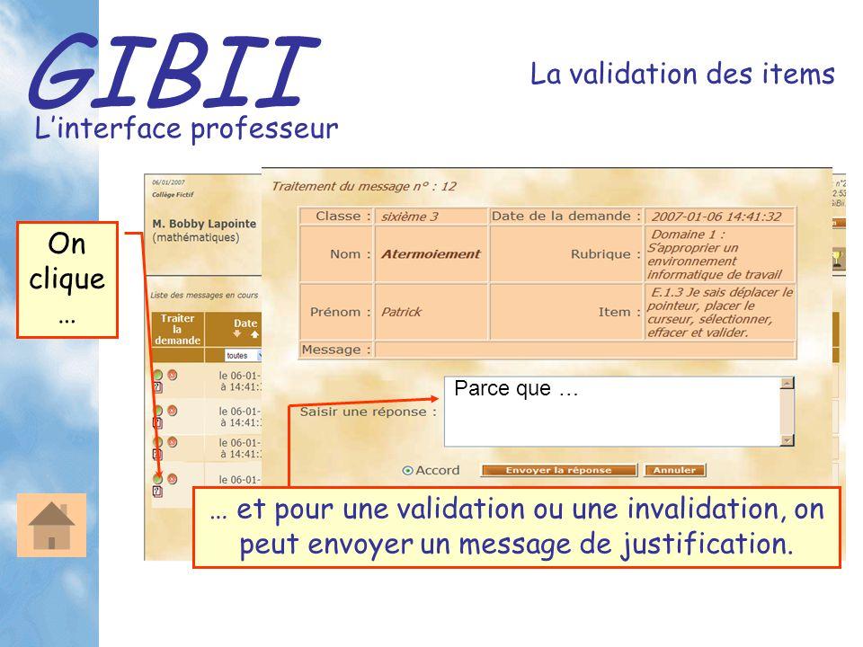 GIBII L'interface professeur La validation des items Parce que … On clique … … et pour une validation ou une invalidation, on peut envoyer un message