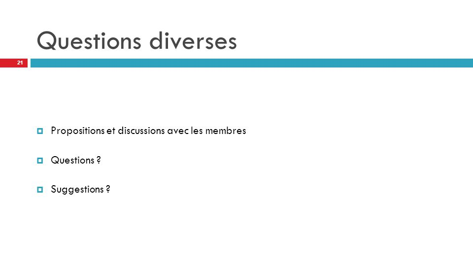 Questions diverses  Propositions et discussions avec les membres  Questions ?  Suggestions ? 21