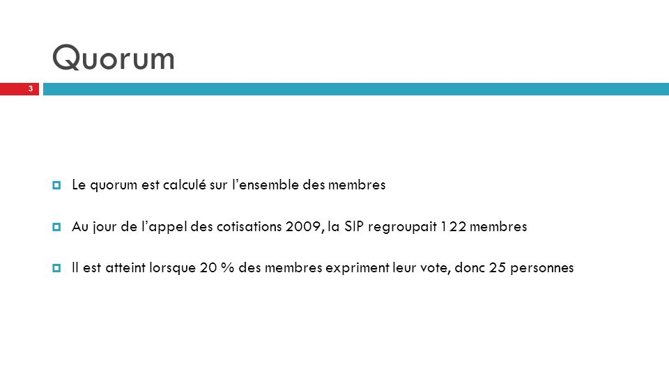 Quorum  Le quorum est calculé sur l'ensemble des membres  Au jour de l'appel des cotisations 2009, la SIP regroupait 122 membres  Il est atteint lorsque 20 % des membres expriment leur vote, donc 25 personnes 3