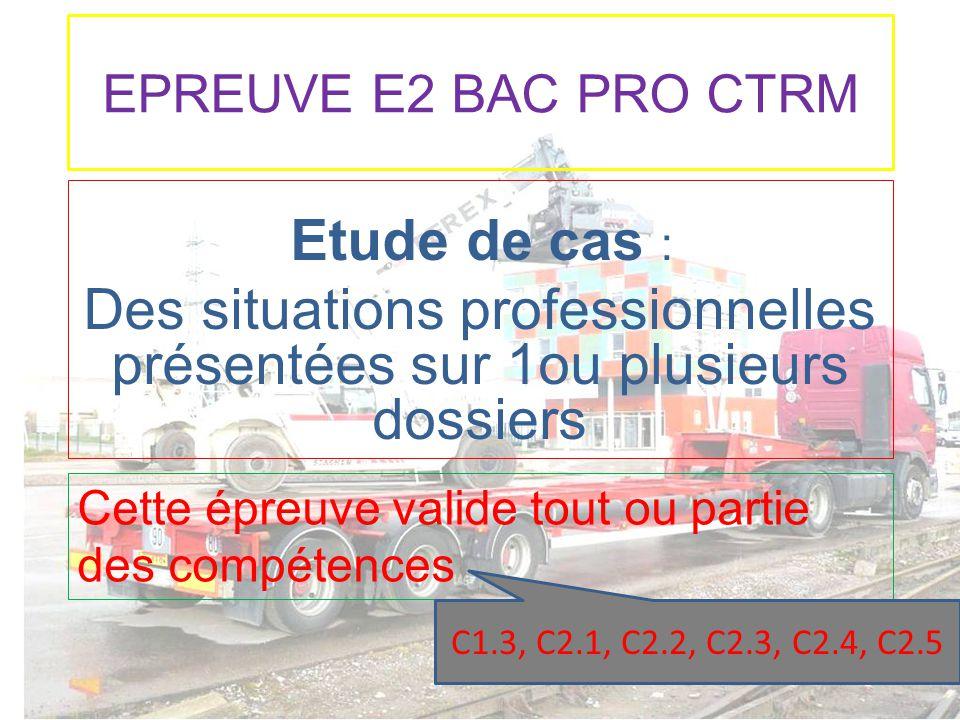 EPREUVE E2 BAC PRO CTRM Etude de cas : Des situations professionnelles présentées sur 1ou plusieurs dossiers Cette épreuve valide tout ou partie des compétences C1.3, C2.1, C2.2, C2.3, C2.4, C2.5