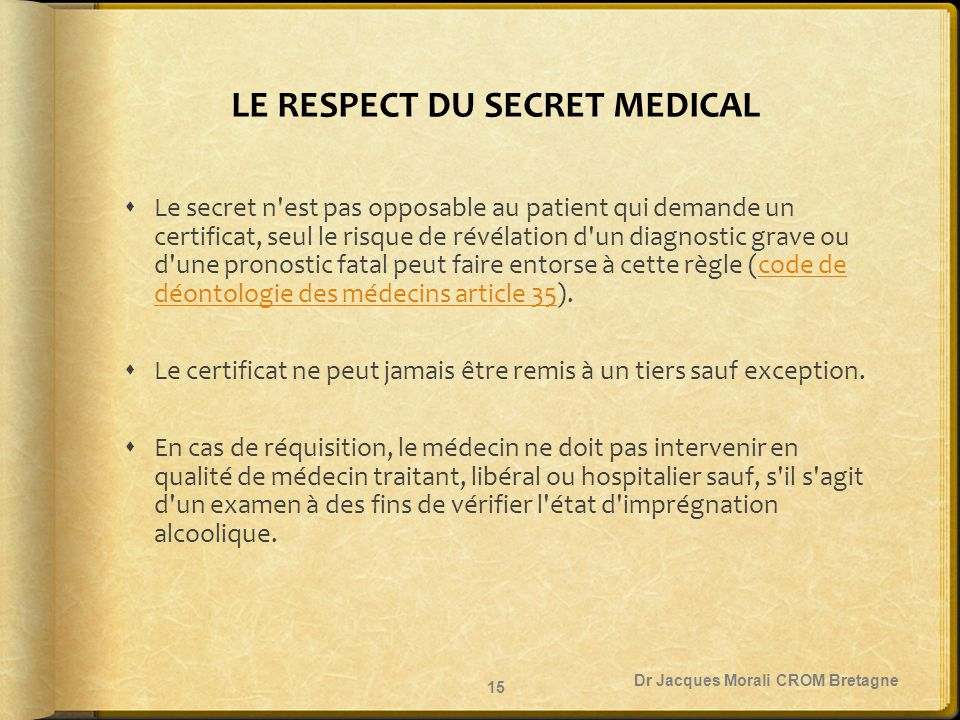 LE RESPECT DU SECRET MEDICAL  Le secret n'est pas opposable au patient qui demande un certificat, seul le risque de révélation d'un diagnostic grave