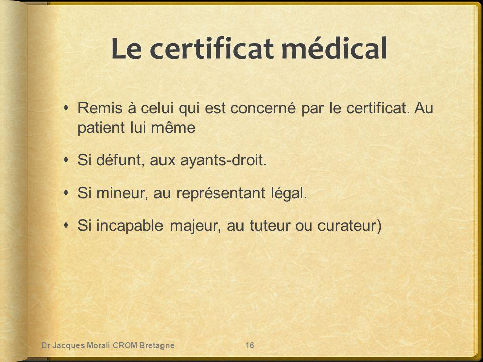 Le certificat médical  Remis à celui qui est concerné par le certificat. Au patient lui même  Si défunt, aux ayants-droit.  Si mineur, au représent