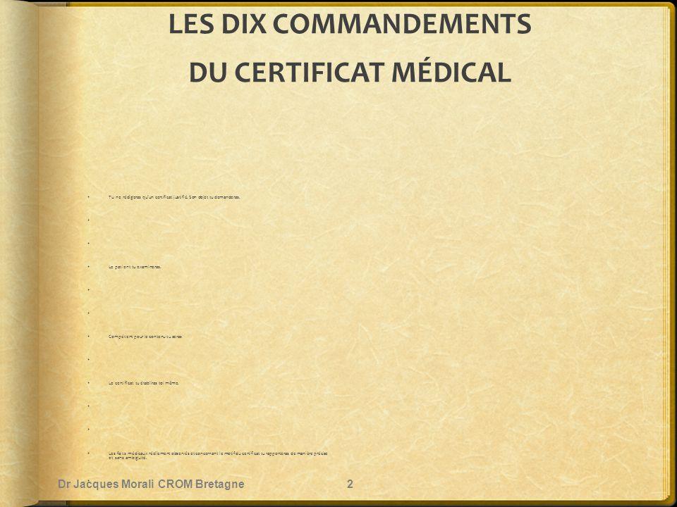 LES DIX COMMANDEMENTS DU CERTIFICAT MÉDICAL  Tu ne rédigeras qu'un certificat justifié. Son objet tu demanderas.   Le patient tu examineras.   Co