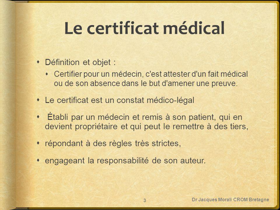 Le certificat médical  Définition et objet :  Certifier pour un médecin, c'est attester d'un fait médical ou de son absence dans le but d'amener une