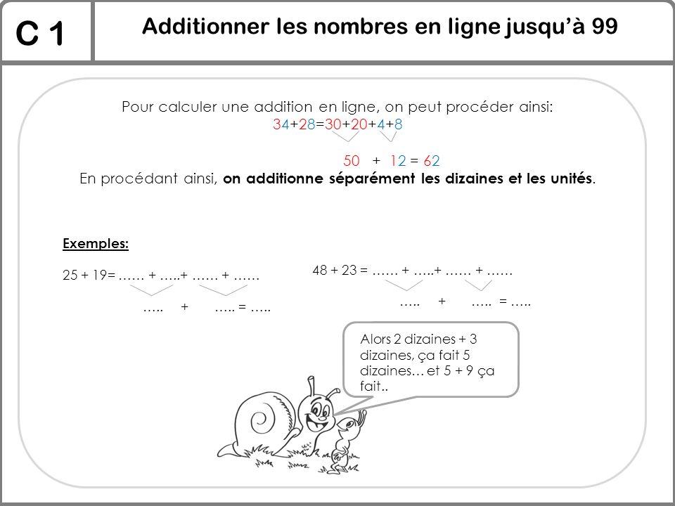 C 1 Additionner les nombres en ligne jusqu'à 99 Pour calculer une addition en ligne, on peut procéder ainsi: 34+28=30+20+4+8 50 + 12 = 62 En procédant